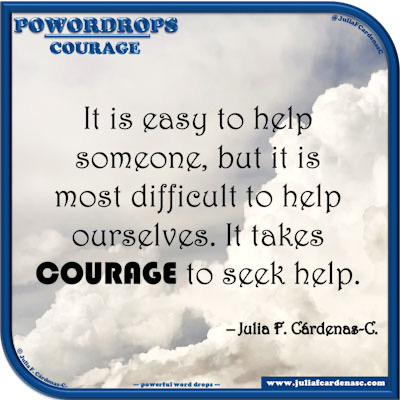poWORDrops. Powerful Word Drops. Life quote and thought about courage to seek help. @JuliaFCardenasC