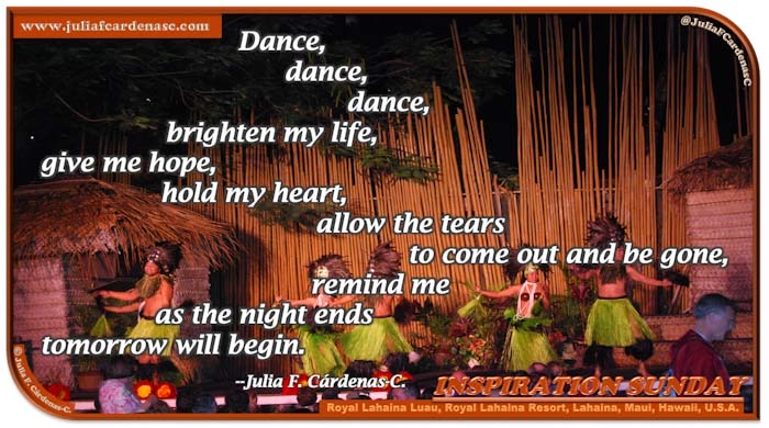 Poem-In-A-Photo. Poem about life, with hopeful thoughts and of better tomorrows. Dynamic photo of the Royal Lahaina Luau at the resort in Maui, Hawaii, USA. Dancers look so happy dancing at the rhythm of the music and in front of the tall bamboo wall. @JuliaFCardenasC