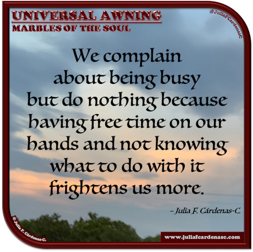 Universal Awning: Marbles of the Soul. Quote and thought about the fear of having free time on our hands. @JuliaFCardenasC