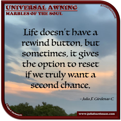 Universal Awning: Marbles of the Soul. Quote and thought about second chances in life to rectify and not make the same mistakes from the past. @JuliaFCardenasC
